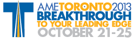 AME Toronto 2013 - Breakthrough To Your Leading Edge - October 21-25
